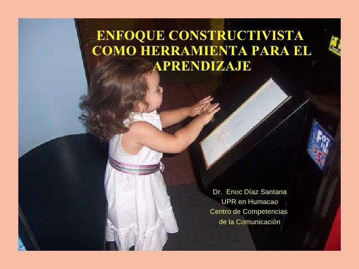 ENFOQUE CONSTRUCTIVISTA  COMO HERRAMIENTA PARA EL APRENDIZAJE Dr.  Enoc Díaz Santana UPR en Humacao Centro de Competencias...