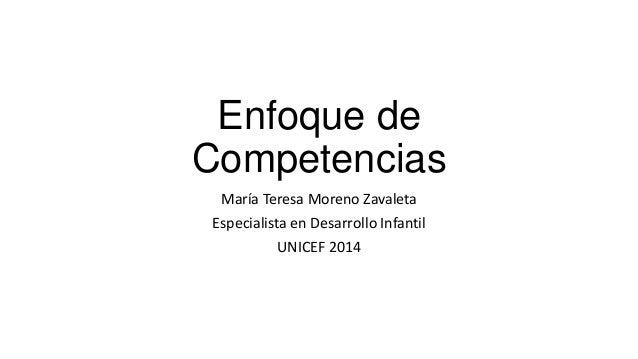 Enfoque de Competencias María Teresa Moreno Zavaleta Especialista en Desarrollo Infantil UNICEF 2014