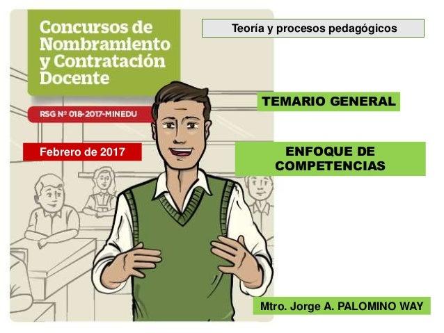 TEMARIO GENERAL ENFOQUE DE COMPETENCIAS Mtro. Jorge A. PALOMINO WAY Febrero de 2017 Teoría y procesos pedagógicos