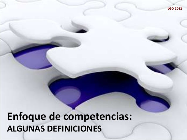 Enfoque de competencias: ALGUNAS DEFINICIONES LGO 2012