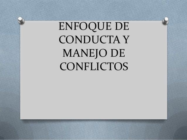 ENFOQUE DE CONDUCTA Y MANEJO DE CONFLICTOS