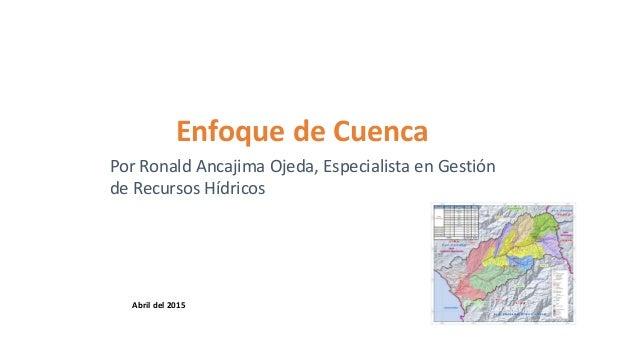 Enfoque de Cuenca Por Ronald Ancajima Ojeda, Especialista en Gestión de Recursos Hídricos Abril del 2015