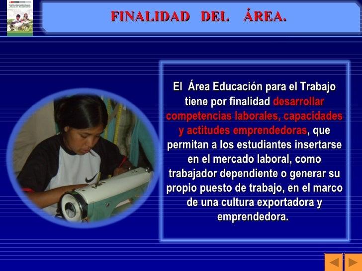 FINALIDAD  DEL  ÁREA. El  Área Educación para el Trabajo tiene por finalidad  desarrollar competencias laborales, capacida...