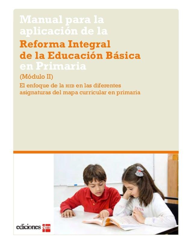 Manual para la  aplicación de la  Reforma Integral  de la Educación Básica  en Primaria  (Módulo II)  El enfoque de la rie...