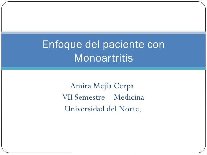 Amira Mejía Cerpa  VII Semestre – Medicina Universidad del Norte. Enfoque del paciente con Monoartritis