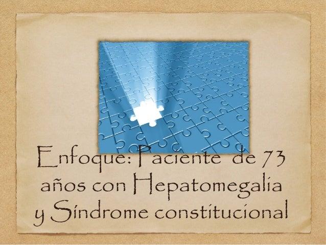 Enfoque: Paciente de 73 años con Hepatomegaliay Síndrome constitucional