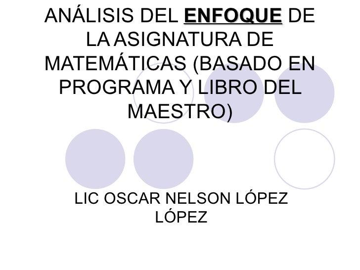 ANÁLISIS DEL  ENFOQUE  DE LA ASIGNATURA DE MATEMÁTICAS (BASADO EN PROGRAMA Y LIBRO DEL MAESTRO) LIC OSCAR NELSON LÓPEZ LÓPEZ