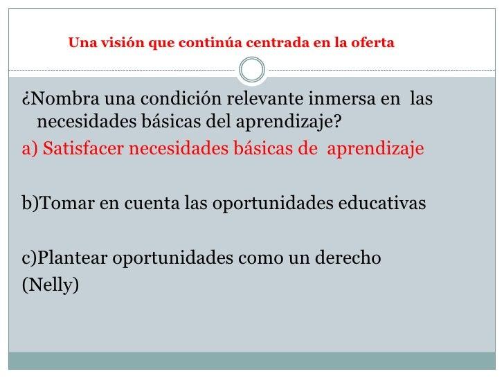 ¿Nombra una condición relevante inmersa en  las necesidades básicas del aprendizaje?<br />a) Satisfacer necesidades básica...