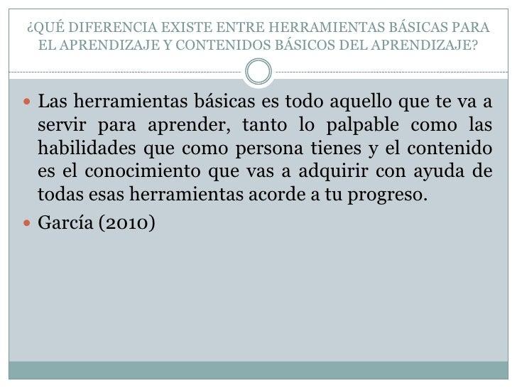 ¿QUÉ DIFERENCIA EXISTE ENTRE HERRAMIENTAS BÁSICAS PARA EL APRENDIZAJE Y CONTENIDOS BÁSICOS DEL APRENDIZAJE?<br />Las herra...