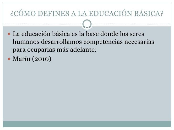 ¿CÓMO DEFINES A LA EDUCACIÓN BÁSICA?<br />La educación básica es la base donde los seres humanos desarrollamos competencia...