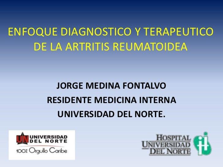 ENFOQUE DIAGNOSTICO Y TERAPEUTICO    DE LA ARTRITIS REUMATOIDEA        JORGE MEDINA FONTALVO      RESIDENTE MEDICINA INTER...