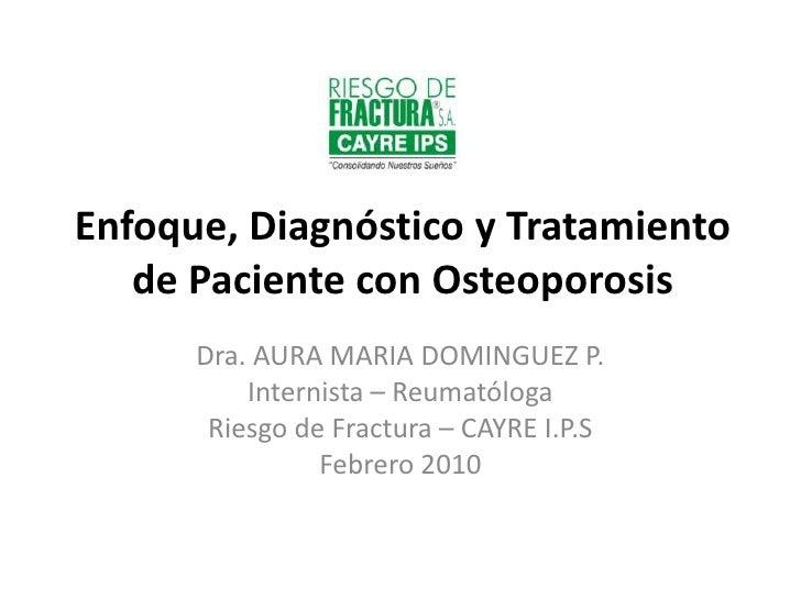 Enfoque, Diagnóstico y Tratamiento de Paciente con Osteoporosis<br />Dra. AURA MARIA DOMINGUEZ P.<br />Internista – Reumat...