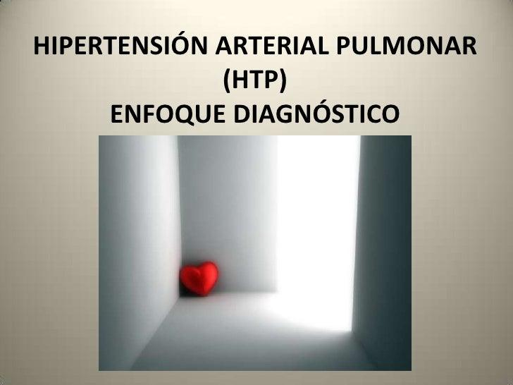 HIPERTENSIÓN ARTERIAL PULMONAR             (HTP)     ENFOQUE DIAGNÓSTICO