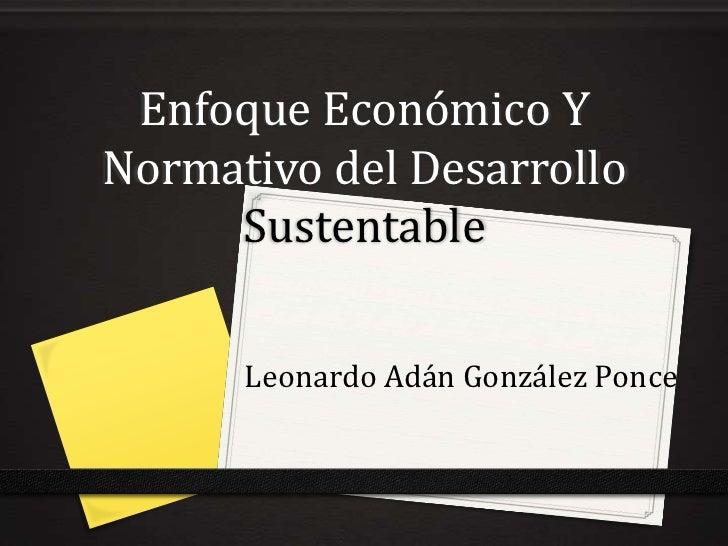 Enfoque Económico YNormativo del Desarrollo     Sustentable      Leonardo Adán González Ponce