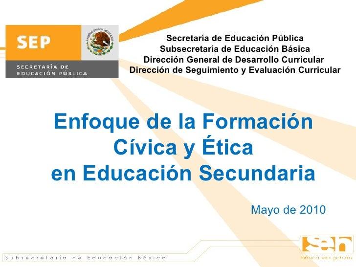 Enfoque de la Formación Cívica y Ética en Educación Secundaria Mayo de 2010 Secretaría de Educación Pública Subsecretaría ...