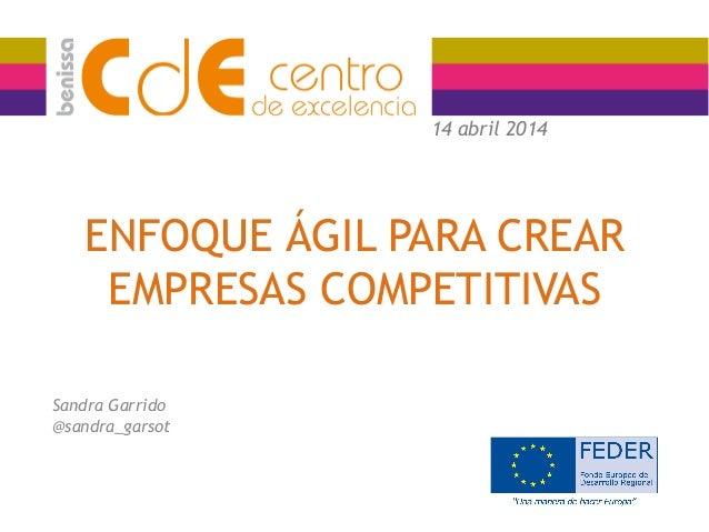 ENFOQUE ÁGIL PARA CREAR EMPRESAS COMPETITIVAS Sandra Garrido @sandra_garsot 14 abril 2014