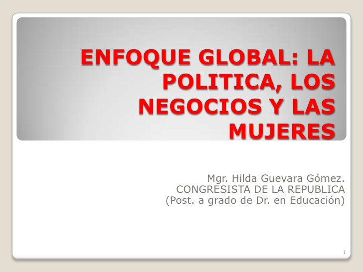 ENFOQUE GLOBAL: LA POLITICA, LOS NEGOCIOS Y LAS MUJERES<br />Mgr. Hilda Guevara Gómez.<br />CONGRESISTA DE LA REPUBLICA<br...