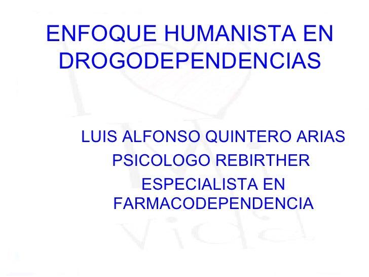 ENFOQUE HUMANISTA EN DROGODEPENDENCIAS  LUIS ALFONSO QUINTERO ARIAS     PSICOLOGO REBIRTHER         ESPECIALISTA EN      F...