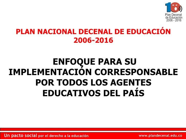 PLAN NACIONAL DECENAL DE EDUCACIÓN 2006-2016 ENFOQUE PARA SU IMPLEMENTACIÓN CORRESPONSABLE POR TODOS LOS AGENTES EDUCATIVO...