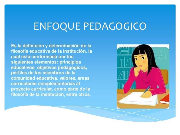 ENFOQUE PEDAGOGICOEs la definición y determinación de lafilosofía educativa de la institución, lacual está conformada por ...