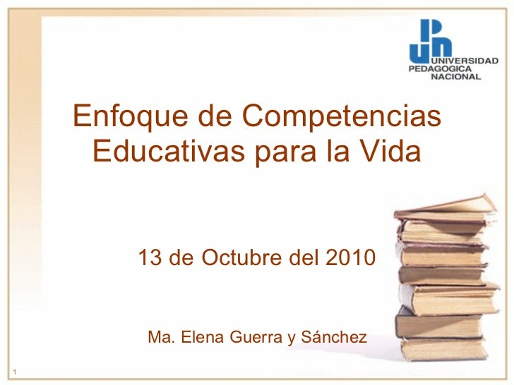 Enfoque de Competencias Educativas para la Vida 13 de Octubre del 2010 Ma. Elena Guerra y Sánchez