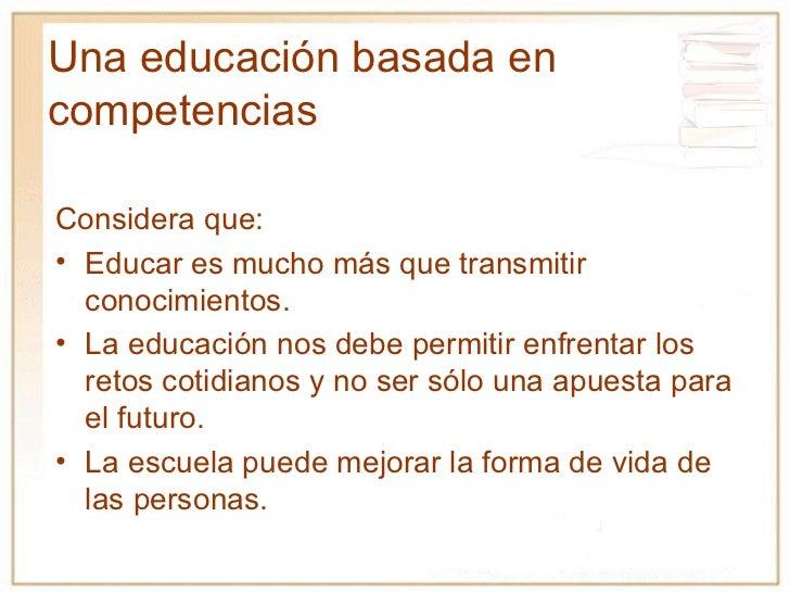 Una educación basada en competencias <ul><li>Considera que: </li></ul><ul><li>Educar es mucho más que transmitir conocimie...