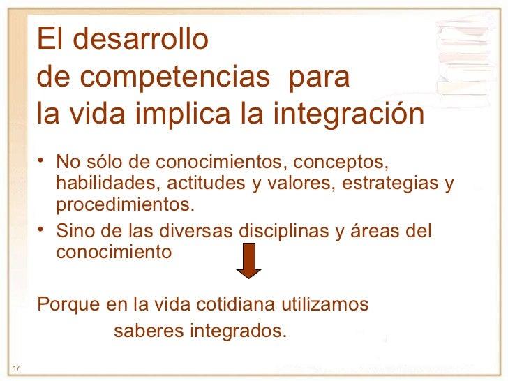 El desarrollo  de competencias  para  la vida implica la integración <ul><li>No sólo de conocimientos, conceptos, habilida...