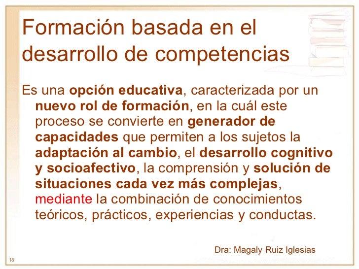Formación basada en el desarrollo de competencias Es una  opción educativa , caracterizada por un  nuevo rol de formación ...