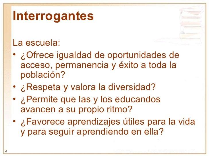 Interrogantes <ul><li>La escuela: </li></ul><ul><li>¿Ofrece igualdad de oportunidades de acceso, permanencia y éxito a tod...