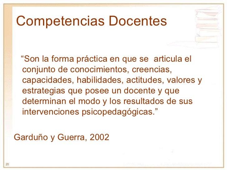 """Competencias Docentes """" Son la forma práctica en que se  articula el conjunto de conocimientos, creencias, capacidades, ha..."""