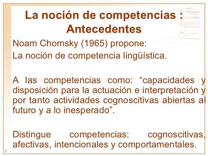 La noción de competencias : Antecedentes Noam Chomsky (1965) propone: La noción de competencia lingüística. A las competen...