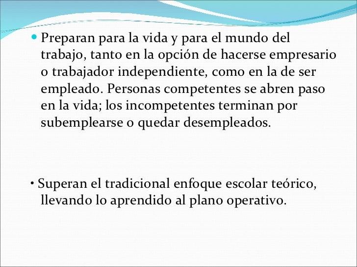 <ul><li>Preparan para la vida y para el mundo del trabajo, tanto en la opción de hacerse empresario o trabajador independi...