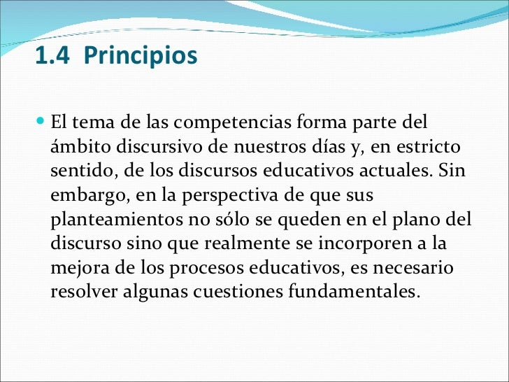 1.4 Principios <ul><li>El tema de las competencias forma parte del ámbito discursivo de nuestros días y, en estricto sent...