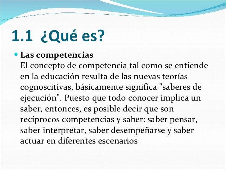 1.1 ¿Qué es? <ul><li>Las competencias El concepto de competencia tal como se entiende en la educación resulta de las nue...