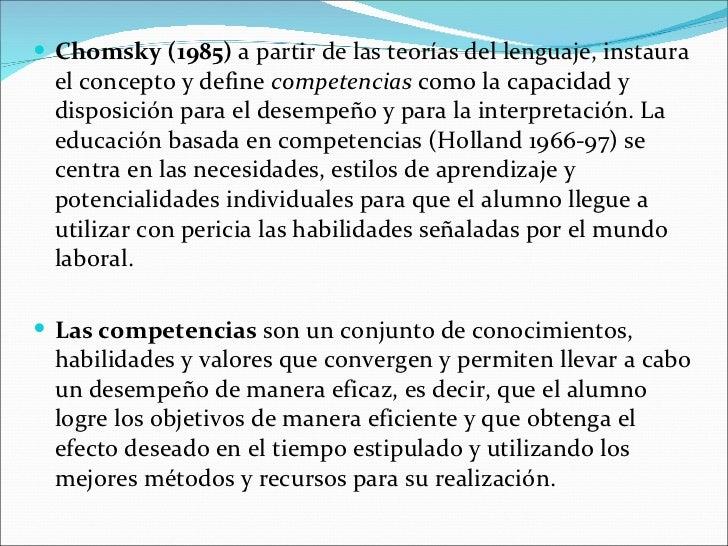 <ul><li>Chomsky (1985)  a partir de las teorías del lenguaje, instaura el concepto y define competencias como la capacid...