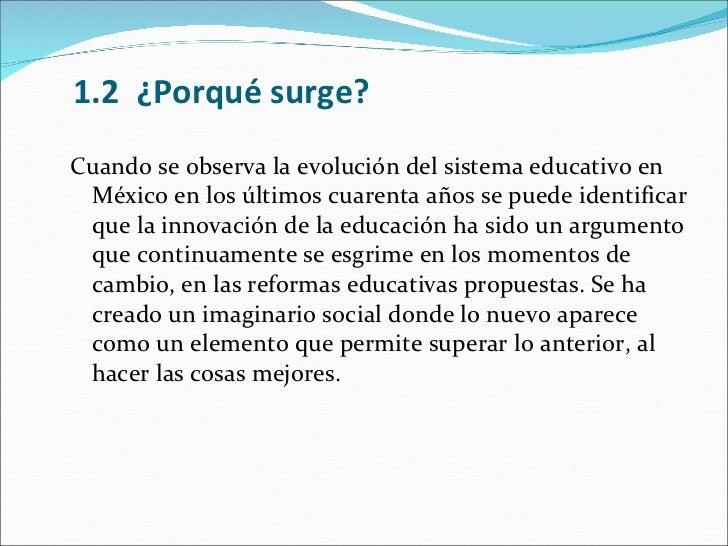 1.2 ¿Porqué surge? <ul><li>Cuando se observa la evolución del sistema educativo en México en los últimos cuarenta años se...