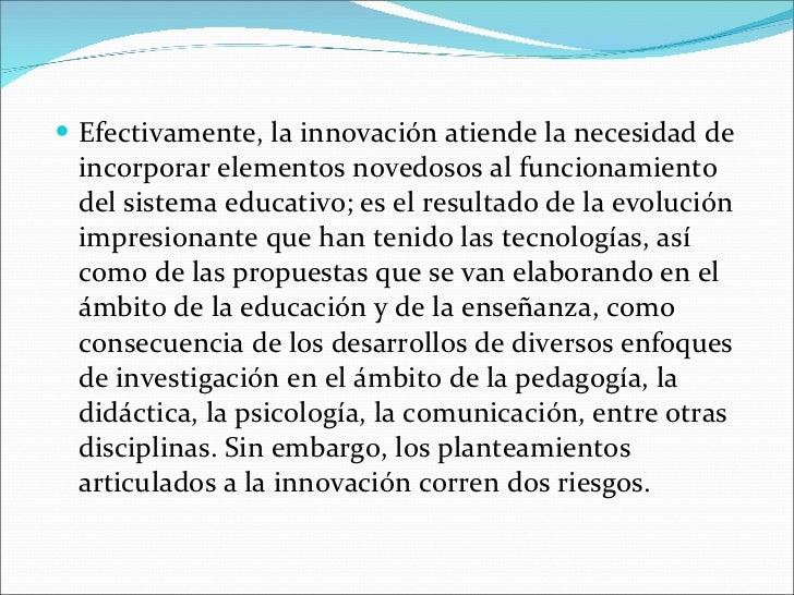<ul><li>Efectivamente, la innovación atiende la necesidad de incorporar elementos novedosos al funcionamiento del sistema ...