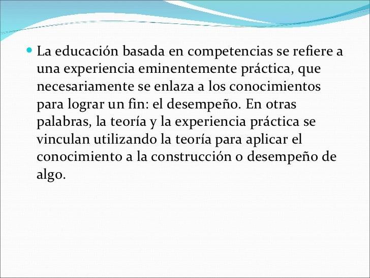<ul><li>La educación basada en competencias se refiere a una experiencia eminentemente práctica, que necesariamente se enl...