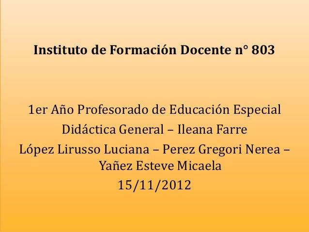 Instituto de Formación Docente n° 803 1er Año Profesorado de Educación Especial       Didáctica General – Ileana FarreLópe...