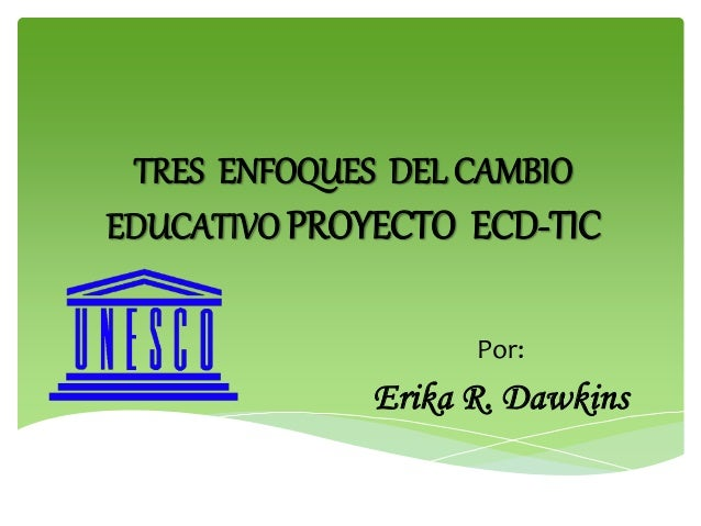 TRES ENFOQUES DEL CAMBIO EDUCATIVO PROYECTO ECD-TIC Por: Erika R. Dawkins