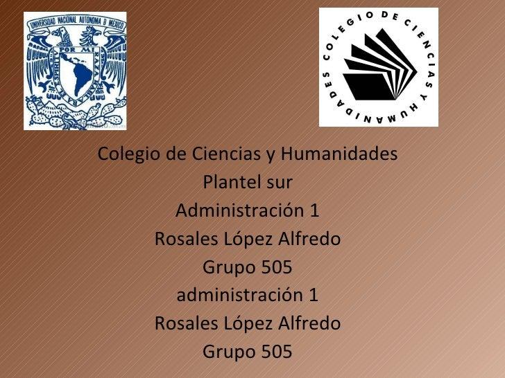 Colegio de Ciencias y Humanidades Plantel sur Administración 1 Rosales López Alfredo Grupo 505 administración 1 Rosales Ló...