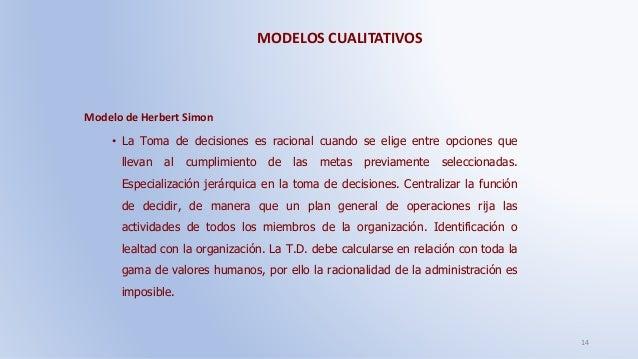 MODELOS CUALITATIVOS 14 Modelo de Herbert Simon • La Toma de decisiones es racional cuando se elige entre opciones que lle...
