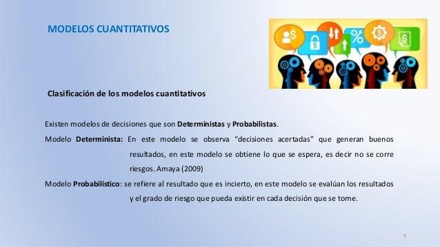 MODELOS CUANTITATIVOS Clasificación de los modelos cuantitativos Existen modelos de decisiones que son Deterministas y Pro...