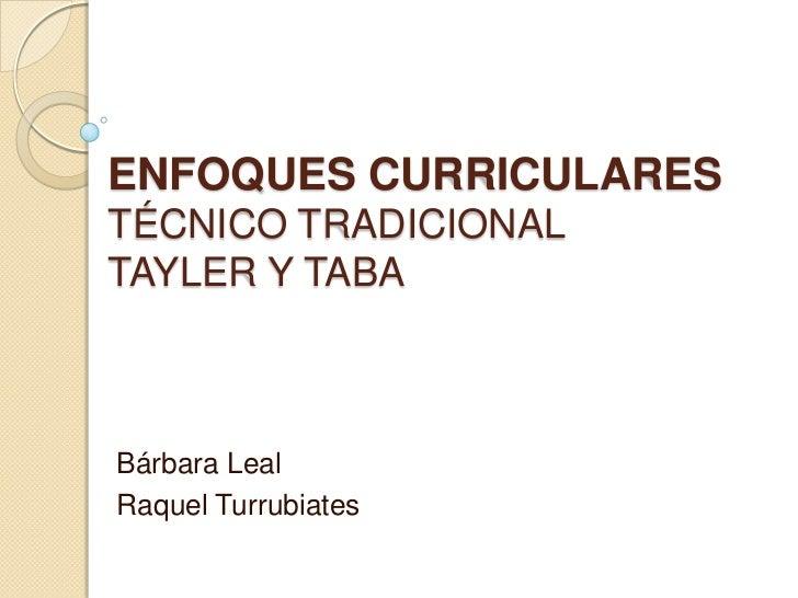 ENFOQUES CURRICULARESTÉCNICO TRADICIONALTAYLER Y TABA<br />Bárbara Leal<br />Raquel Turrubiates<br />