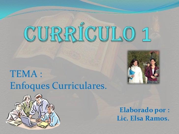 CURRÍCULO 1<br />TEMA : <br />Enfoques Curriculares.<br />Elaborado por :<br />Lic. Elsa Ramos.<br />