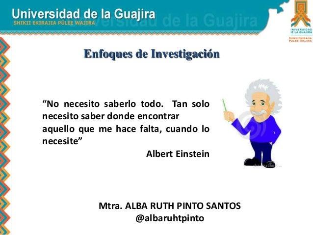 """Mtra. ALBA RUTH PINTO SANTOS @albaruhtpinto Enfoques de Investigación """"No necesito saberlo todo. Tan solo necesito saber d..."""