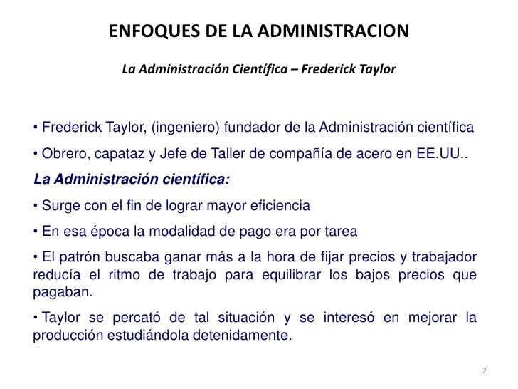 2<br />ENFOQUES DE LA ADMINISTRACIONLa Administración Científica – Frederick Taylor <br /><ul><li> Frederick Taylor, (inge...