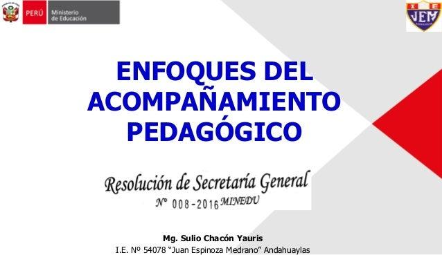 """Mg. Sulio Chacón Yauris I.E. Nº 54078 """"Juan Espinoza Medrano"""" Andahuaylas ENFOQUES DEL ACOMPAÑAMIENTO PEDAGÓGICO"""