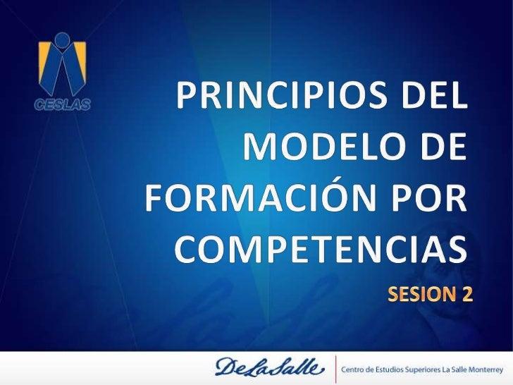PRINCIPIOS DEL MODELO DE FORMACIÓN POR COMPETENCIAS<br />SESION 2<br />