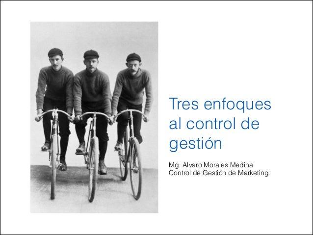 Tres enfoques al control de gestión Mg. Alvaro Morales Medina Control de Gestión de Marketing